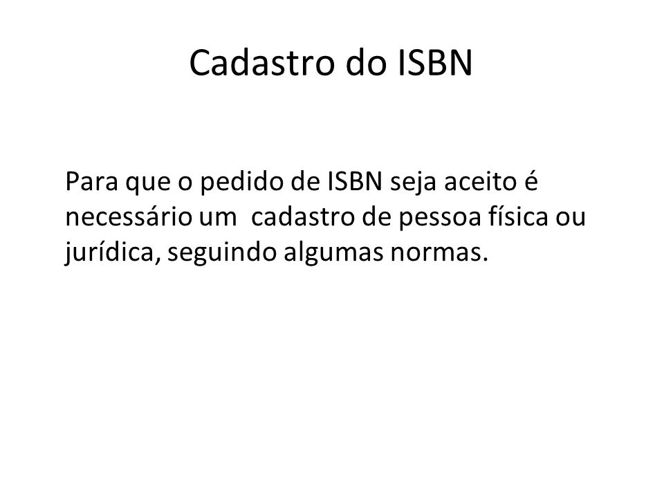 Cadastro do ISBNPara que o pedido de ISBN seja aceito é necessário um cadastro de pessoa física ou jurídica, seguindo algumas normas.