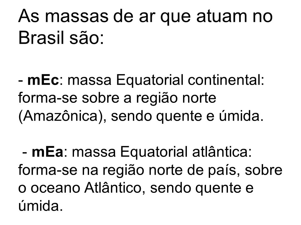 As massas de ar que atuam no Brasil são: - mEc: massa Equatorial continental: forma-se sobre a região norte (Amazônica), sendo quente e úmida.