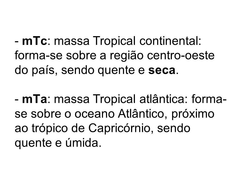 - mTc: massa Tropical continental: forma-se sobre a região centro-oeste do país, sendo quente e seca.
