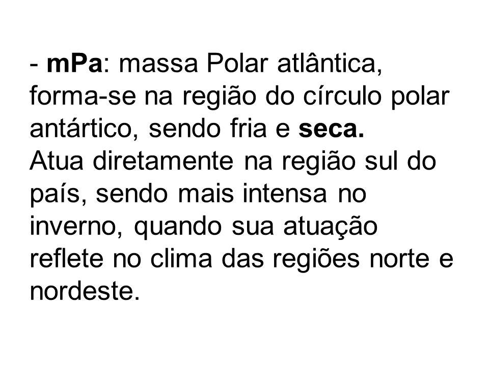 mPa: massa Polar atlântica, forma-se na região do círculo polar antártico, sendo fria e seca.