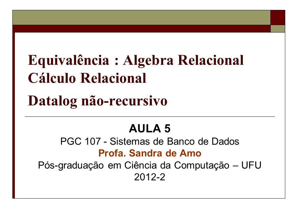 Equivalência : Algebra Relacional Cálculo Relacional Datalog não-recursivo