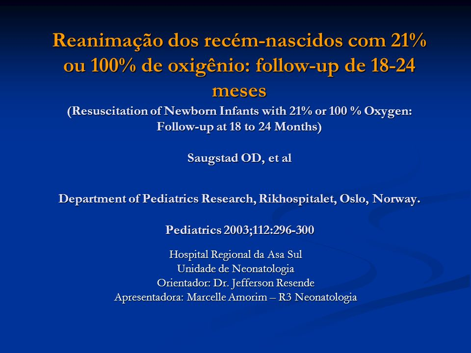 Reanimação dos recém-nascidos com 21% ou 100% de oxigênio: follow-up de 18-24 meses (Resuscitation of Newborn Infants with 21% or 100 % Oxygen: Follow-up at 18 to 24 Months) Saugstad OD, et al Department of Pediatrics Research, Rikhospitalet, Oslo, Norway. Pediatrics 2003;112:296-300