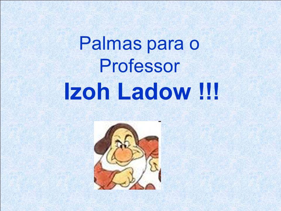 Palmas para o Professor Izoh Ladow !!!