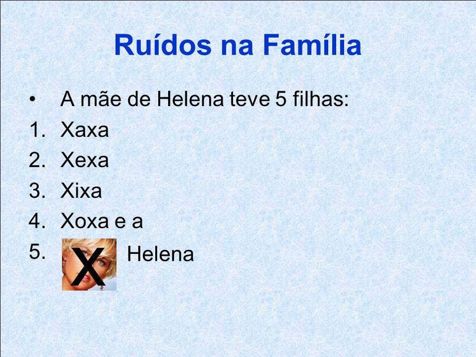 x Ruídos na Família A mãe de Helena teve 5 filhas: Xaxa Xexa Xixa