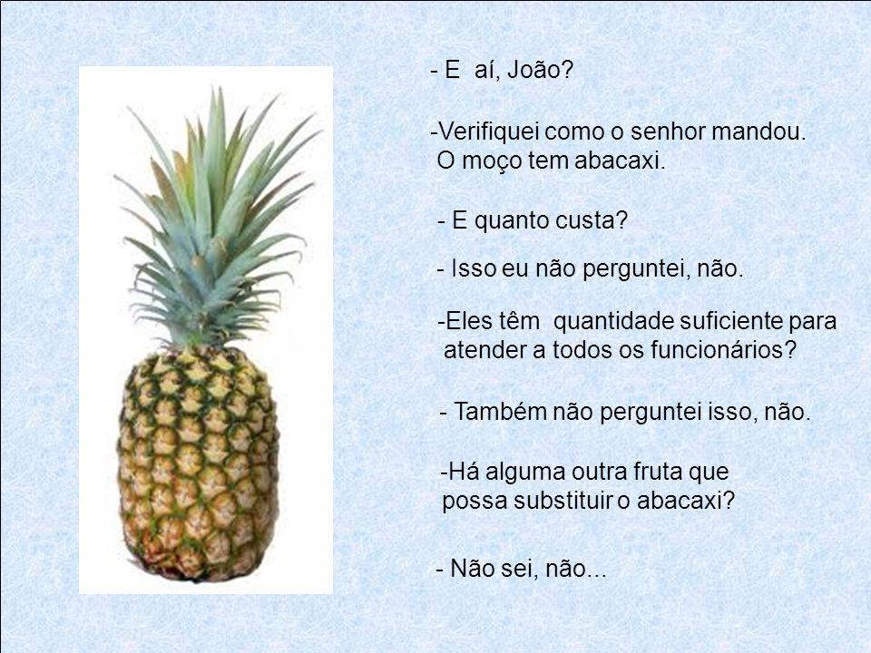 - E aí, João Verifiquei como o senhor mandou. O moço tem abacaxi. - E quanto custa - Isso eu não perguntei, não.