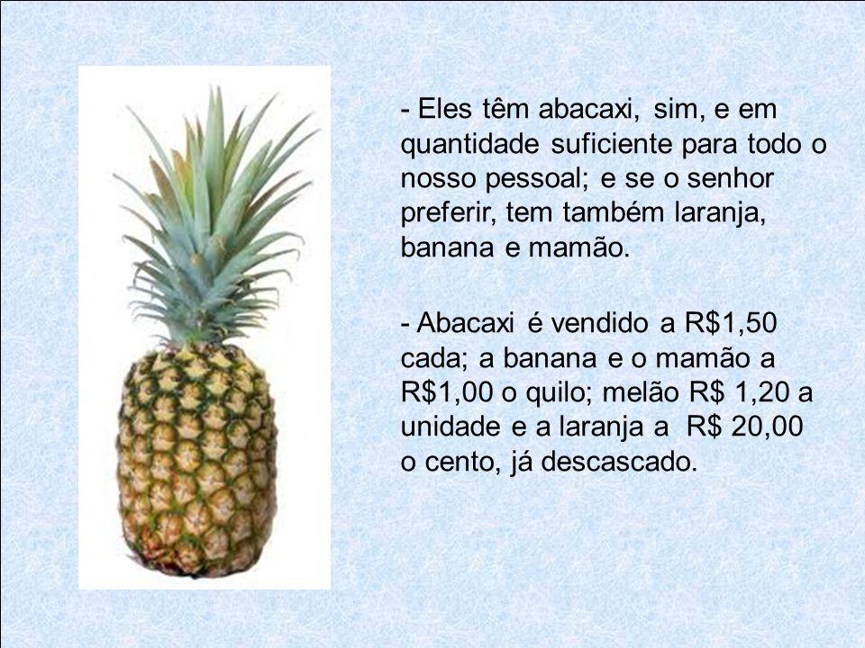 - Eles têm abacaxi, sim, e em quantidade suficiente para todo o nosso pessoal; e se o senhor preferir, tem também laranja, banana e mamão.