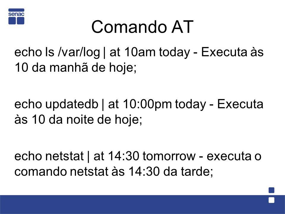Comando AT echo ls /var/log | at 10am today - Executa às 10 da manhã de hoje; echo updatedb | at 10:00pm today - Executa às 10 da noite de hoje;