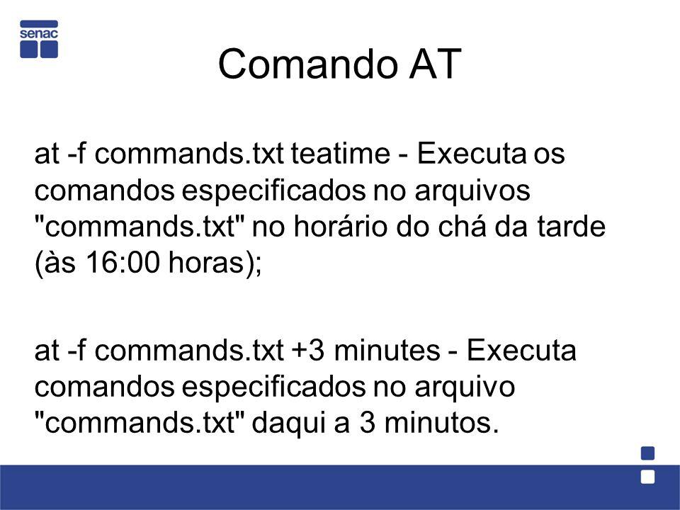 Comando AT at -f commands.txt teatime - Executa os comandos especificados no arquivos commands.txt no horário do chá da tarde (às 16:00 horas);