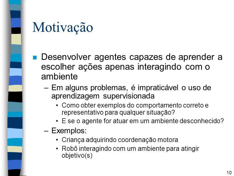Motivação Desenvolver agentes capazes de aprender a escolher ações apenas interagindo com o ambiente.