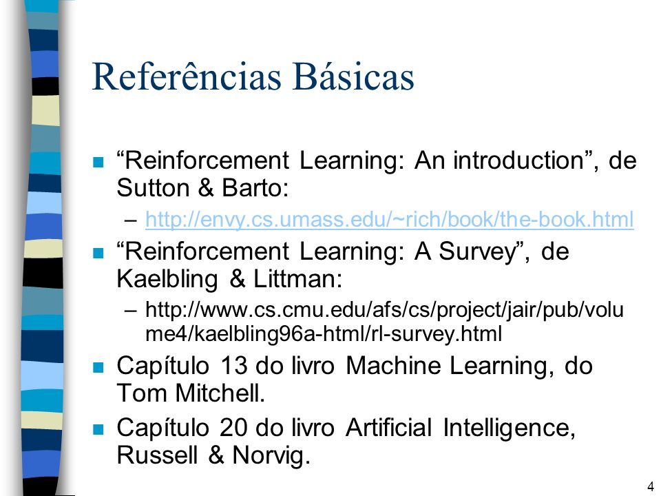 Referências Básicas Reinforcement Learning: An introduction , de Sutton & Barto: http://envy.cs.umass.edu/~rich/book/the-book.html.