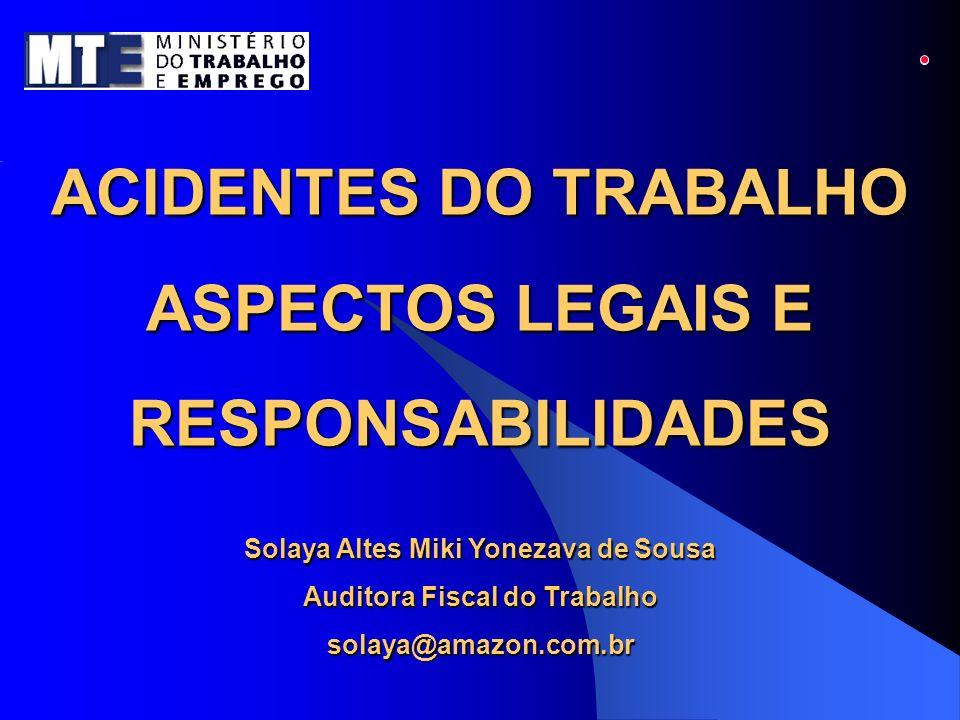ACIDENTES DO TRABALHO ASPECTOS LEGAIS E RESPONSABILIDADES Solaya Altes Miki Yonezava de Sousa Auditora Fiscal do Trabalho solaya@amazon.com.br