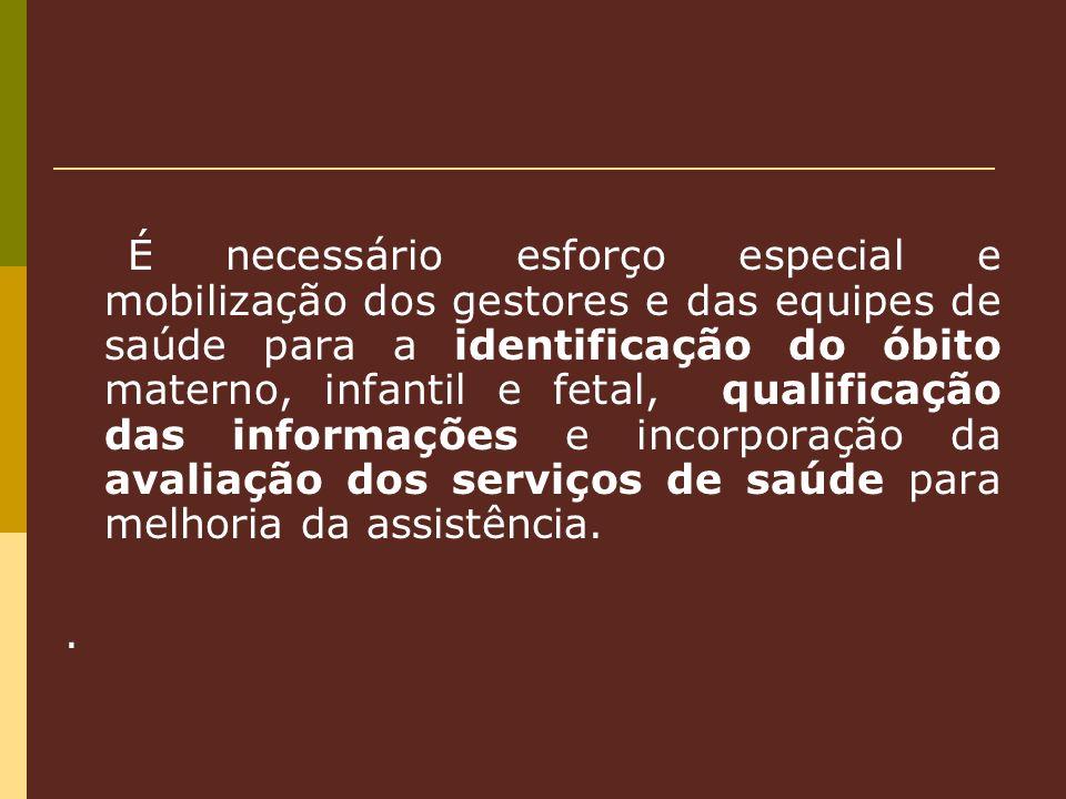 É necessário esforço especial e mobilização dos gestores e das equipes de saúde para a identificação do óbito materno, infantil e fetal, qualificação das informações e incorporação da avaliação dos serviços de saúde para melhoria da assistência.
