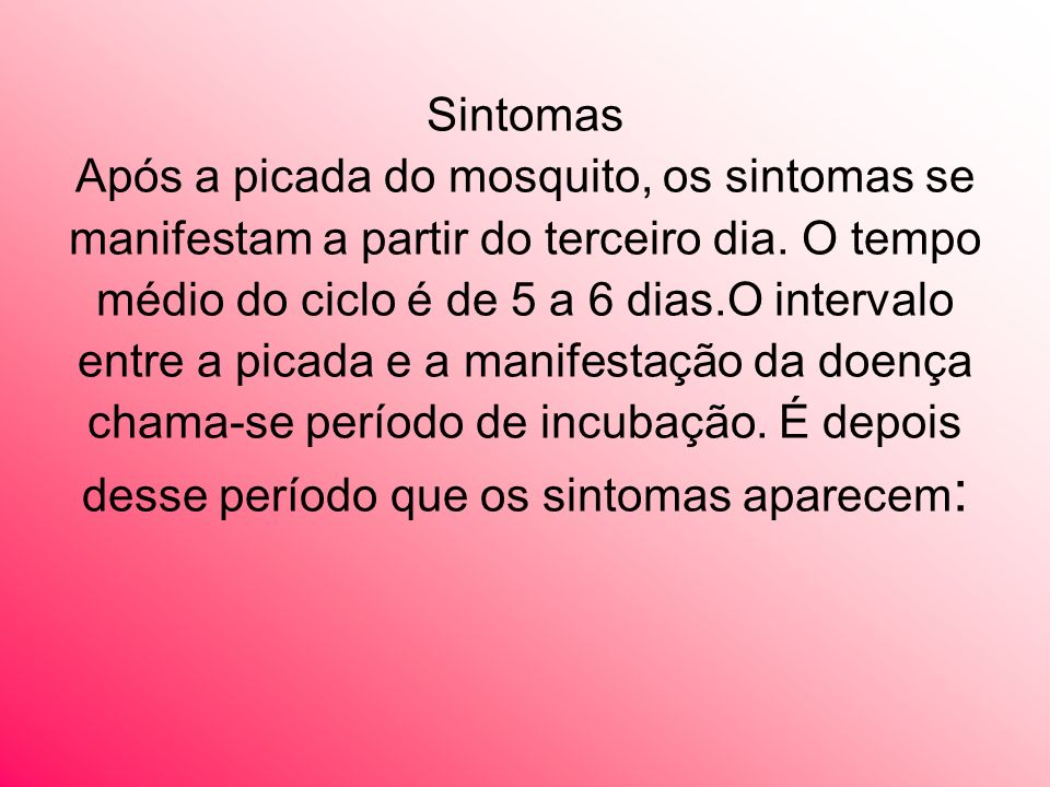 Sintomas Após a picada do mosquito, os sintomas se manifestam a partir do terceiro dia.