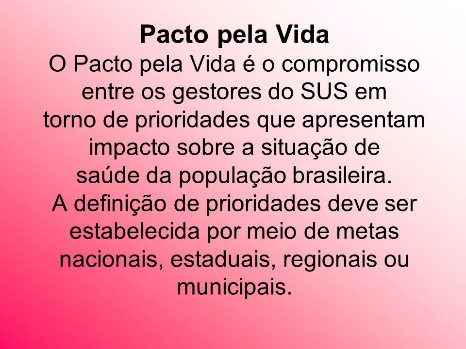 Pacto pela Vida O Pacto pela Vida é o compromisso entre os gestores do SUS em torno de prioridades que apresentam impacto sobre a situação de saúde da população brasileira.