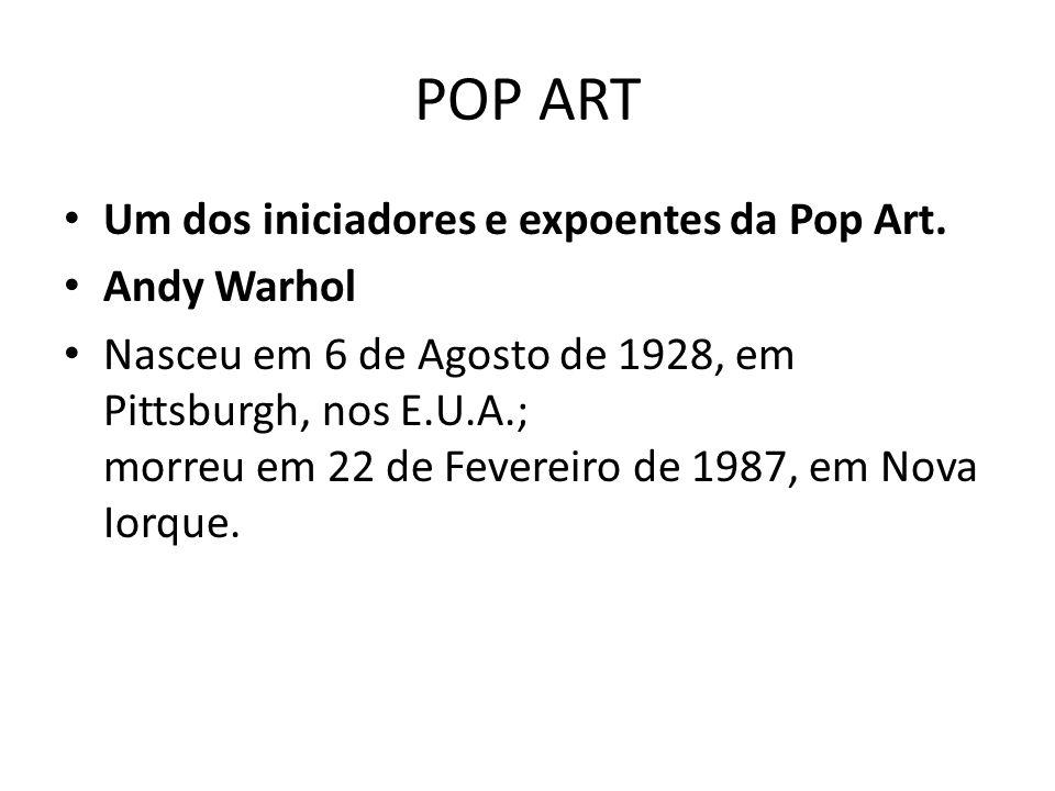 POP ART Um dos iniciadores e expoentes da Pop Art. Andy Warhol