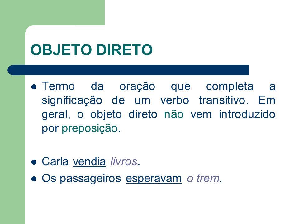 OBJETO DIRETO Termo da oração que completa a significação de um verbo transitivo. Em geral, o objeto direto não vem introduzido por preposição.