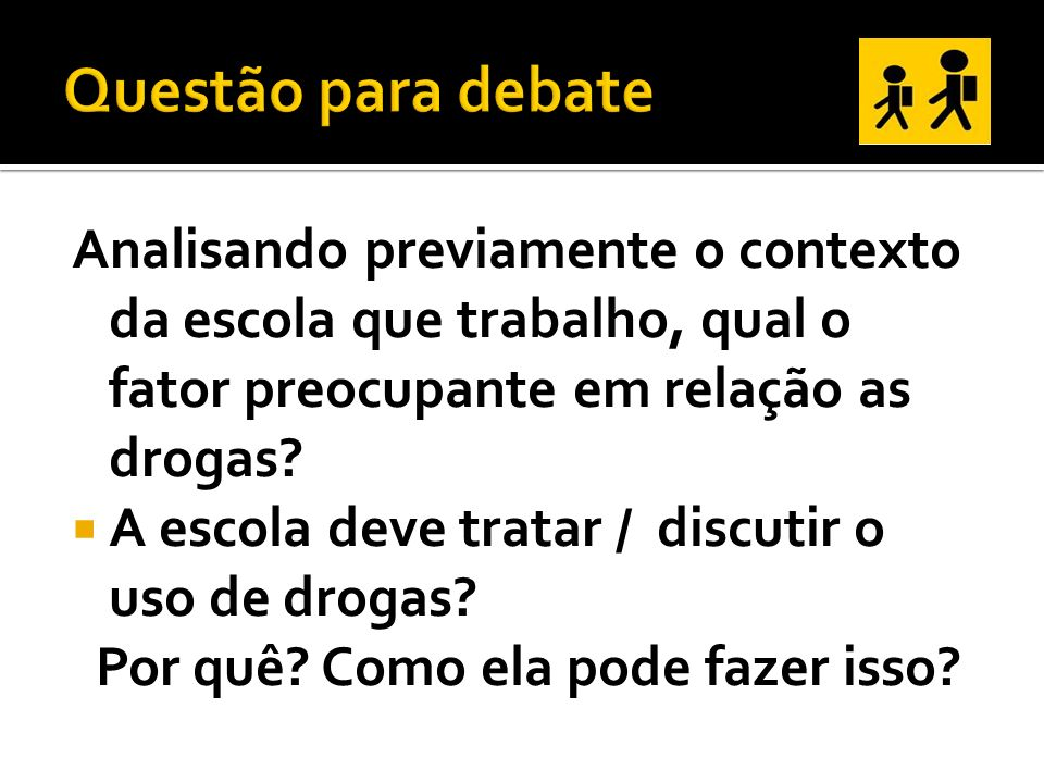 Questão para debate Analisando previamente o contexto da escola que trabalho, qual o fator preocupante em relação as drogas