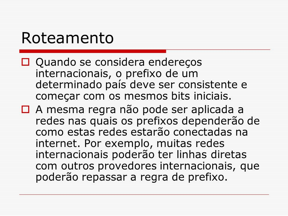 RoteamentoQuando se considera endereços internacionais, o prefixo de um determinado país deve ser consistente e começar com os mesmos bits iniciais.