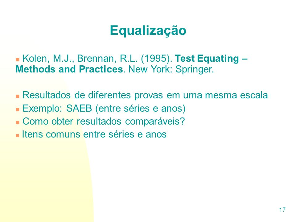 Equalização Kolen, M.J., Brennan, R.L. (1995). Test Equating – Methods and Practices. New York: Springer.