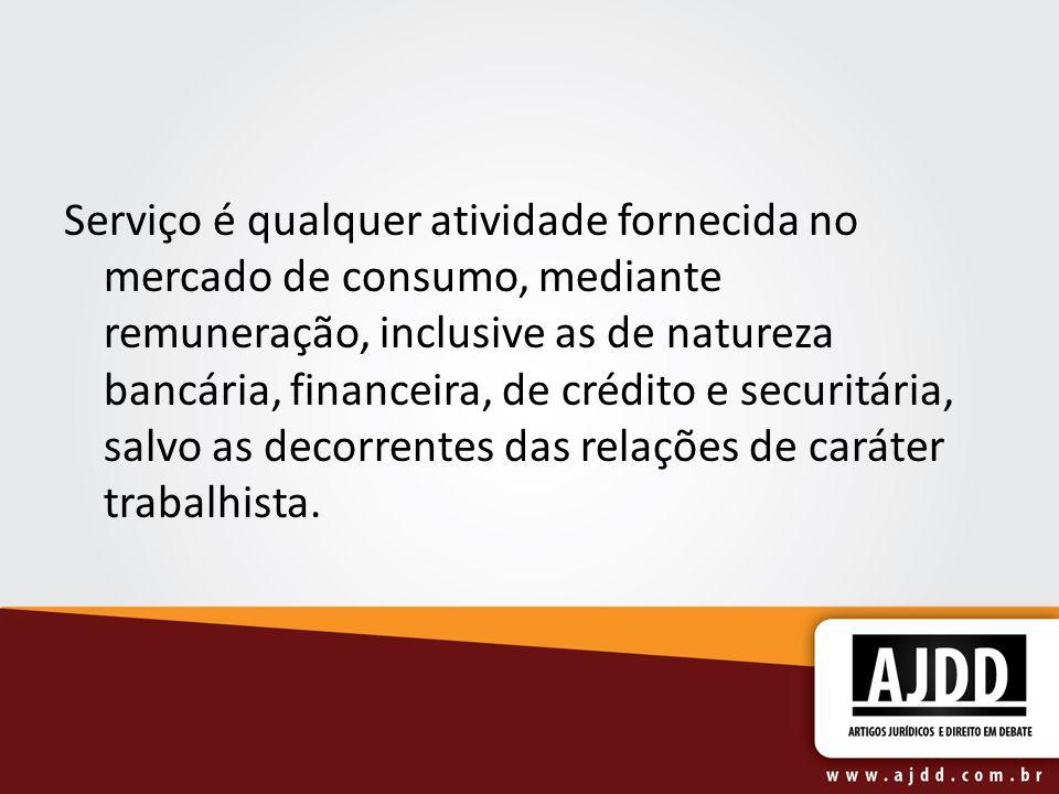 Serviço é qualquer atividade fornecida no mercado de consumo, mediante remuneração, inclusive as de natureza bancária, financeira, de crédito e securitária, salvo as decorrentes das relações de caráter trabalhista.