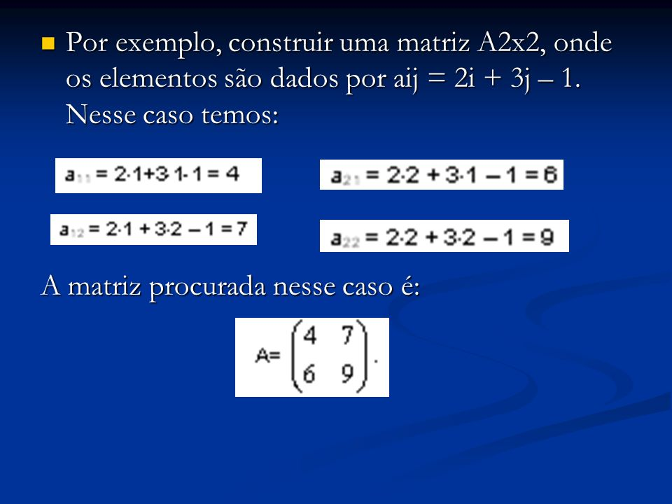 Por exemplo, construir uma matriz A2x2, onde os elementos são dados por aij = 2i + 3j – 1. Nesse caso temos: