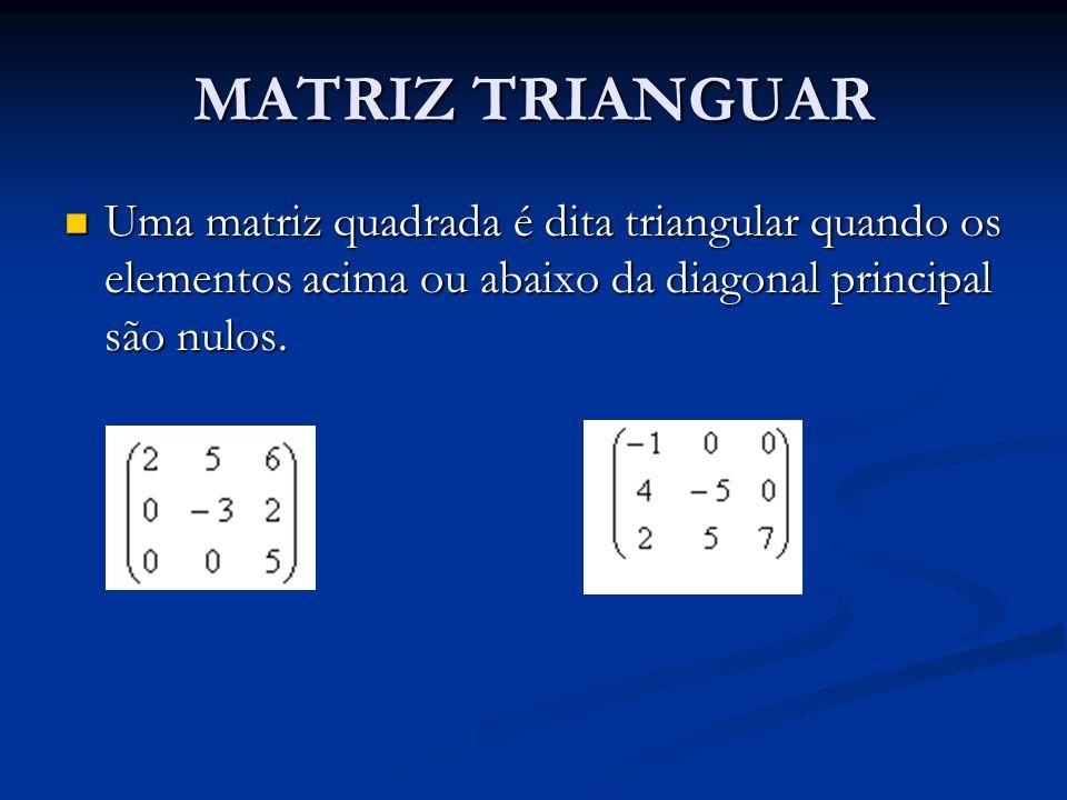 MATRIZ TRIANGUAR Uma matriz quadrada é dita triangular quando os elementos acima ou abaixo da diagonal principal são nulos.