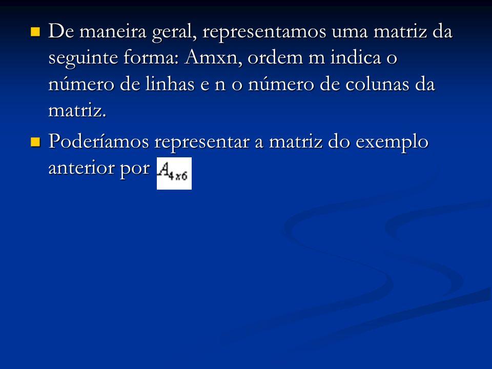 De maneira geral, representamos uma matriz da seguinte forma: Amxn, ordem m indica o número de linhas e n o número de colunas da matriz.