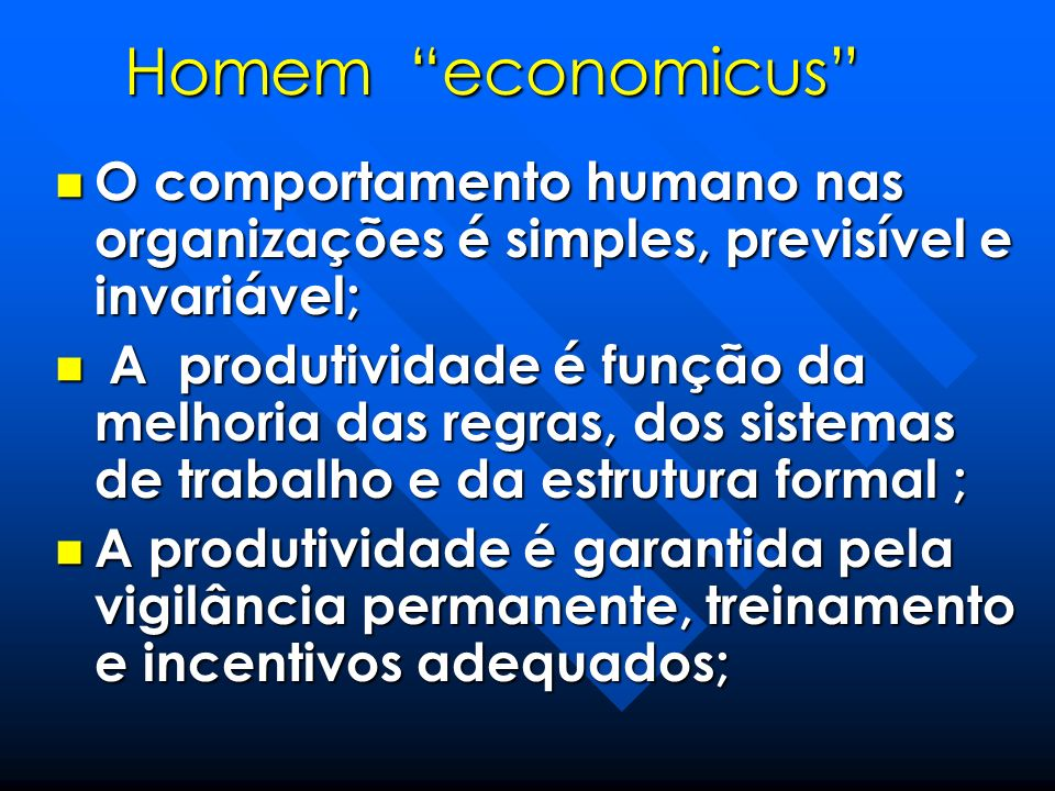 Homem economicus O comportamento humano nas organizações é simples, previsível e invariável;