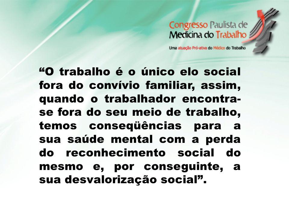 O trabalho é o único elo social fora do convívio familiar, assim, quando o trabalhador encontra-se fora do seu meio de trabalho, temos conseqüências para a sua saúde mental com a perda do reconhecimento social do mesmo e, por conseguinte, a sua desvalorização social .
