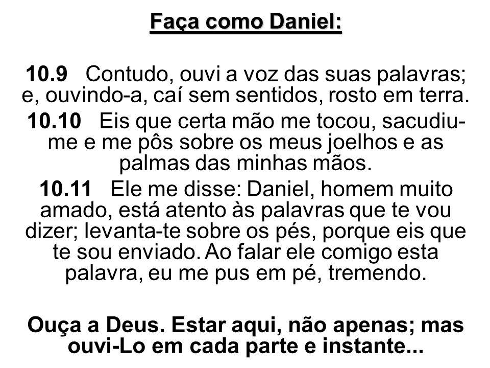 Faça como Daniel: 10.9 Contudo, ouvi a voz das suas palavras; e, ouvindo-a, caí sem sentidos, rosto em terra.