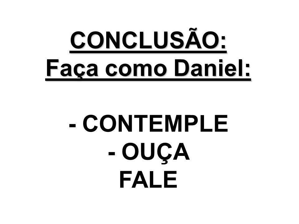 CONCLUSÃO: Faça como Daniel: - CONTEMPLE - OUÇA FALE
