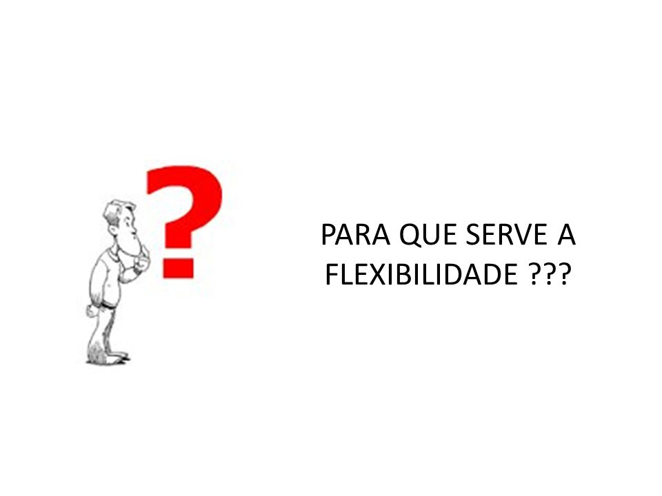 PARA QUE SERVE A FLEXIBILIDADE