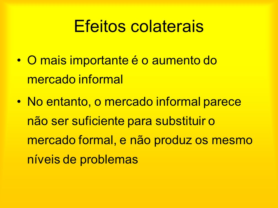 Efeitos colaterais O mais importante é o aumento do mercado informal