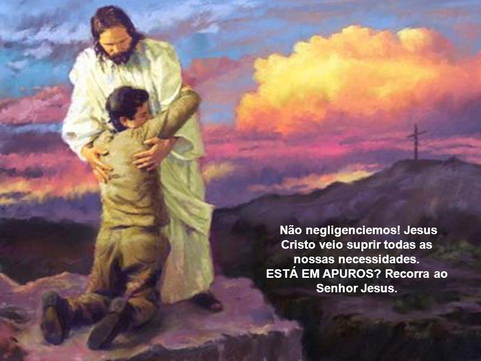 Não negligenciemos. Jesus Cristo veio suprir todas as nossas necessidades.