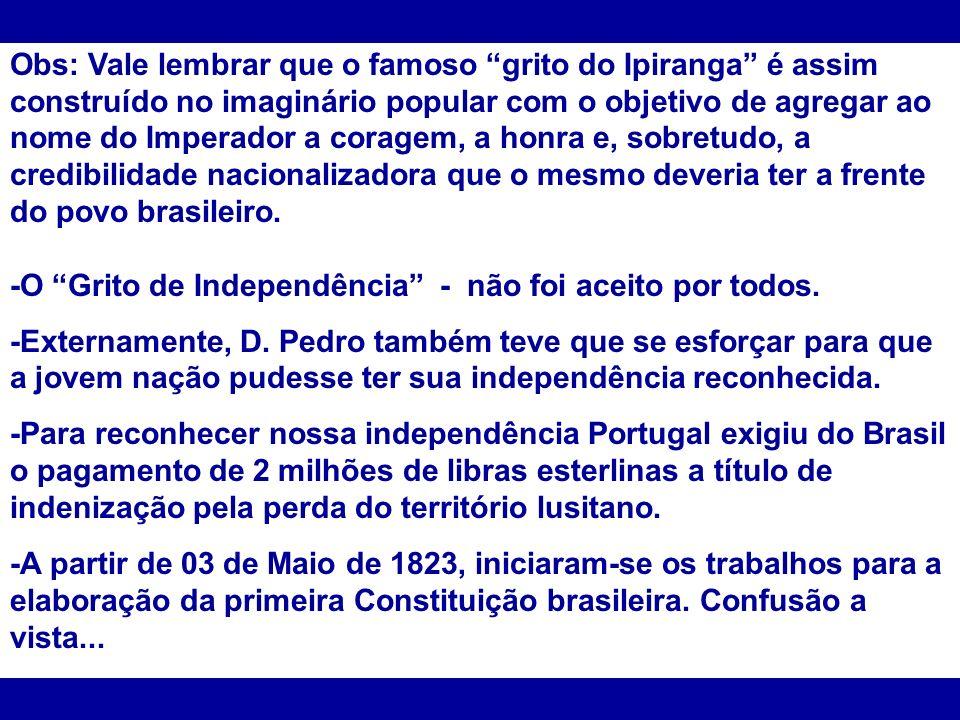 Obs: Vale lembrar que o famoso grito do Ipiranga é assim construído no imaginário popular com o objetivo de agregar ao nome do Imperador a coragem, a honra e, sobretudo, a credibilidade nacionalizadora que o mesmo deveria ter a frente do povo brasileiro.