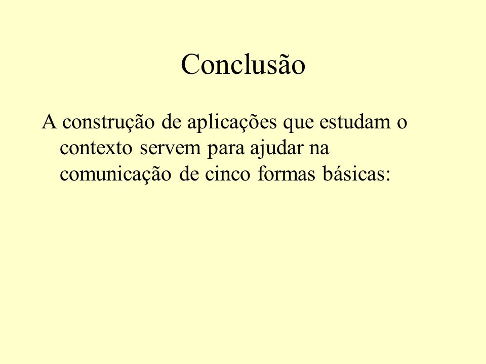 Conclusão A construção de aplicações que estudam o contexto servem para ajudar na comunicação de cinco formas básicas: