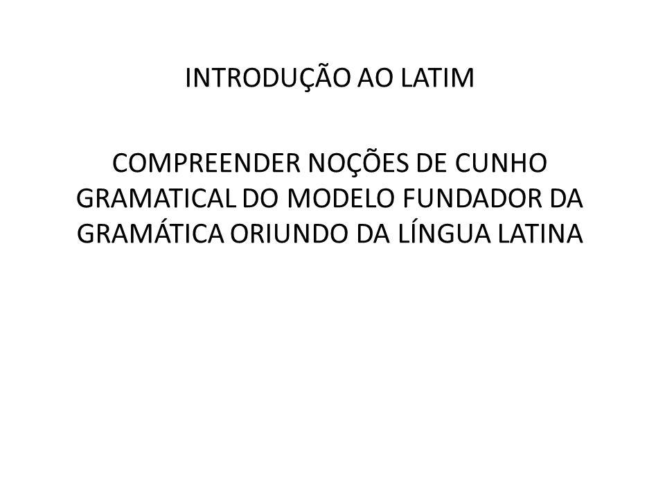 INTRODUÇÃO AO LATIM COMPREENDER NOÇÕES DE CUNHO GRAMATICAL DO MODELO FUNDADOR DA GRAMÁTICA ORIUNDO DA LÍNGUA LATINA.