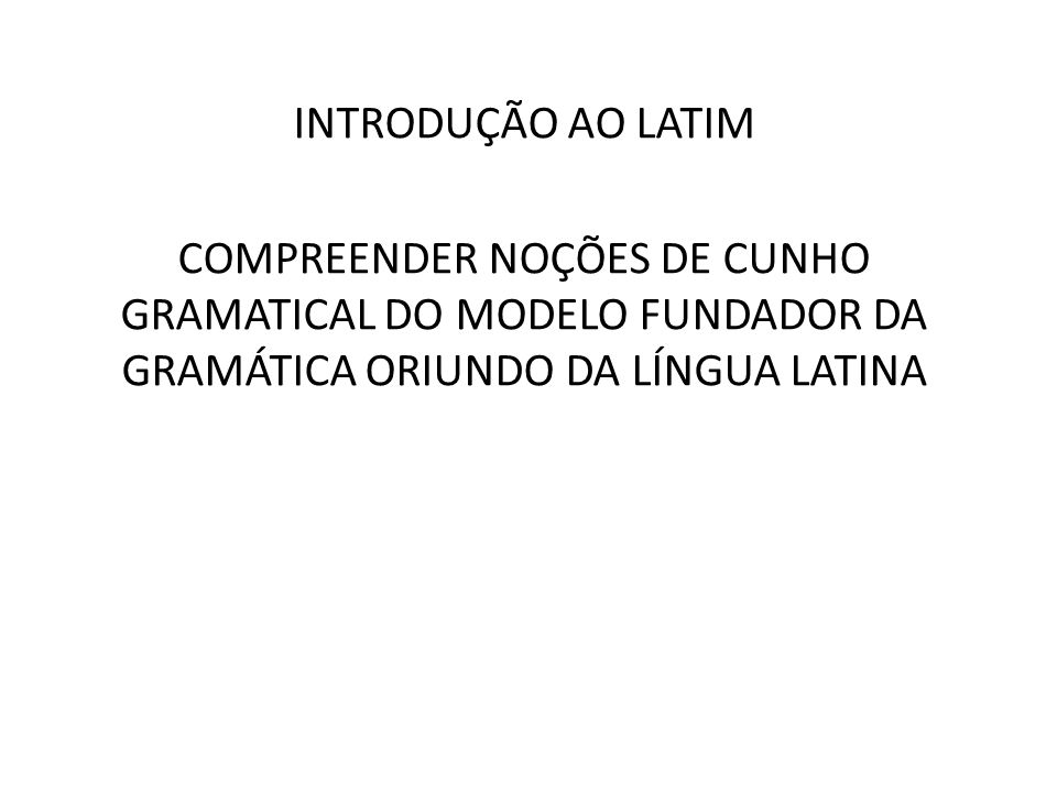 INTRODUÇÃO AO LATIMCOMPREENDER NOÇÕES DE CUNHO GRAMATICAL DO MODELO FUNDADOR DA GRAMÁTICA ORIUNDO DA LÍNGUA LATINA.