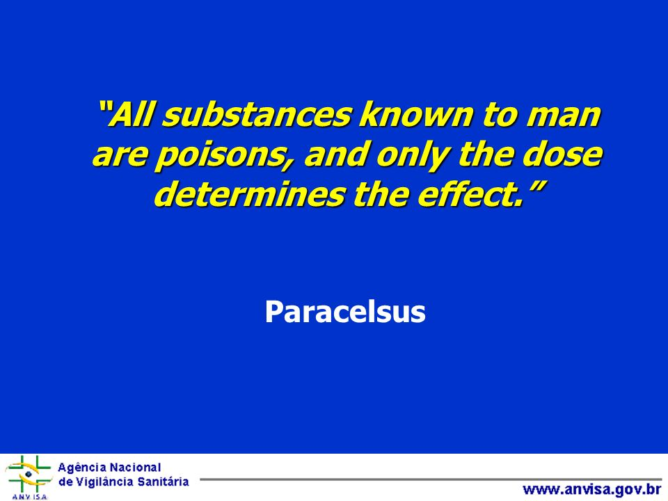 All substances known to man are poisons, and only the dose determines the effect. Paracelsus