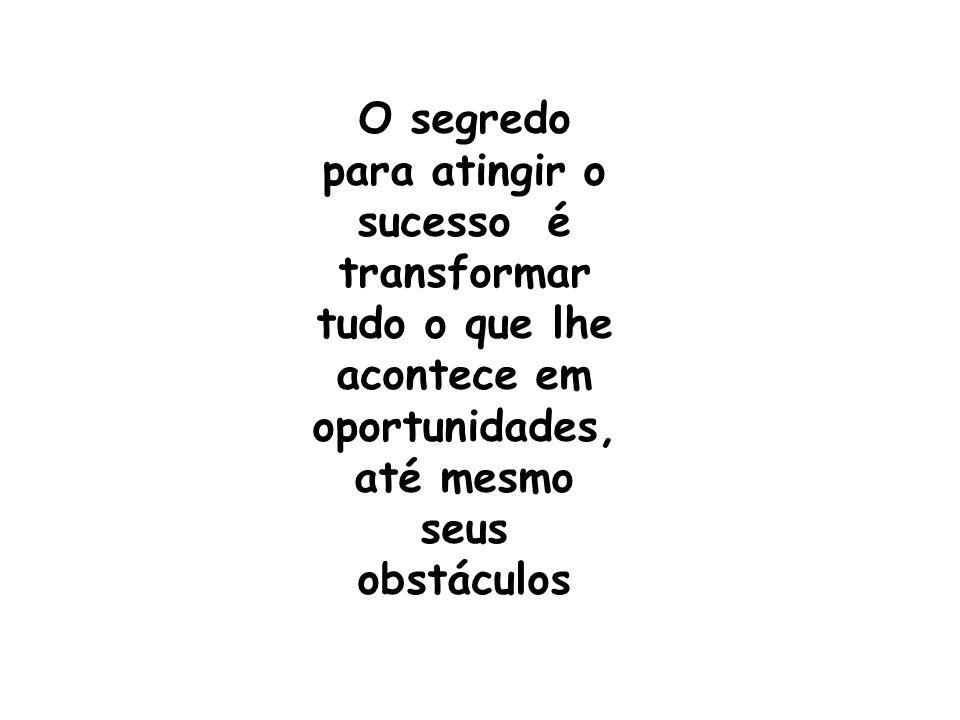 O segredo para atingir o sucesso é transformar tudo o que lhe acontece em oportunidades, até mesmo seus obstáculos
