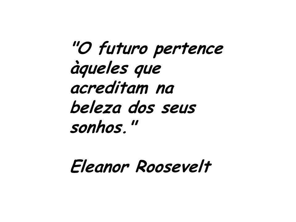 O futuro pertence àqueles que acreditam na beleza dos seus sonhos.