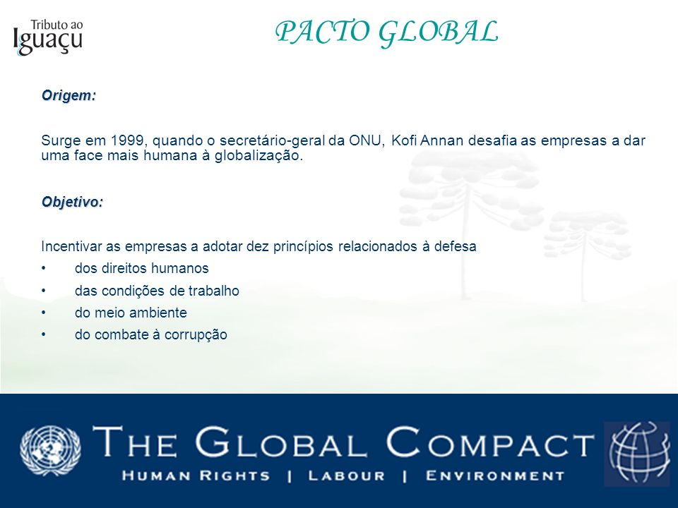 PACTO GLOBAL Origem: Surge em 1999, quando o secretário-geral da ONU, Kofi Annan desafia as empresas a dar uma face mais humana à globalização.