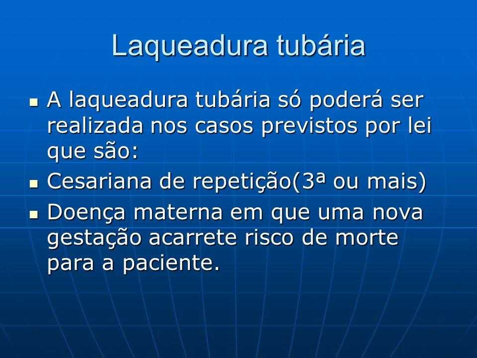 Laqueadura tubáriaA laqueadura tubária só poderá ser realizada nos casos previstos por lei que são: