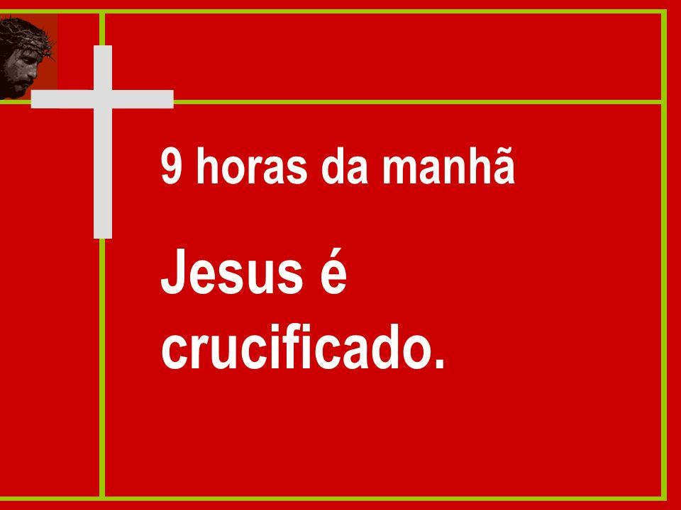 9 horas da manhã Jesus é crucificado.