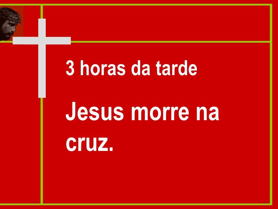 3 horas da tarde Jesus morre na cruz.