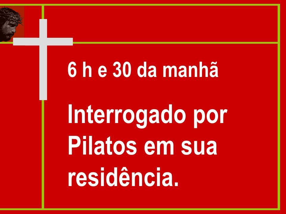 Interrogado por Pilatos em sua residência.