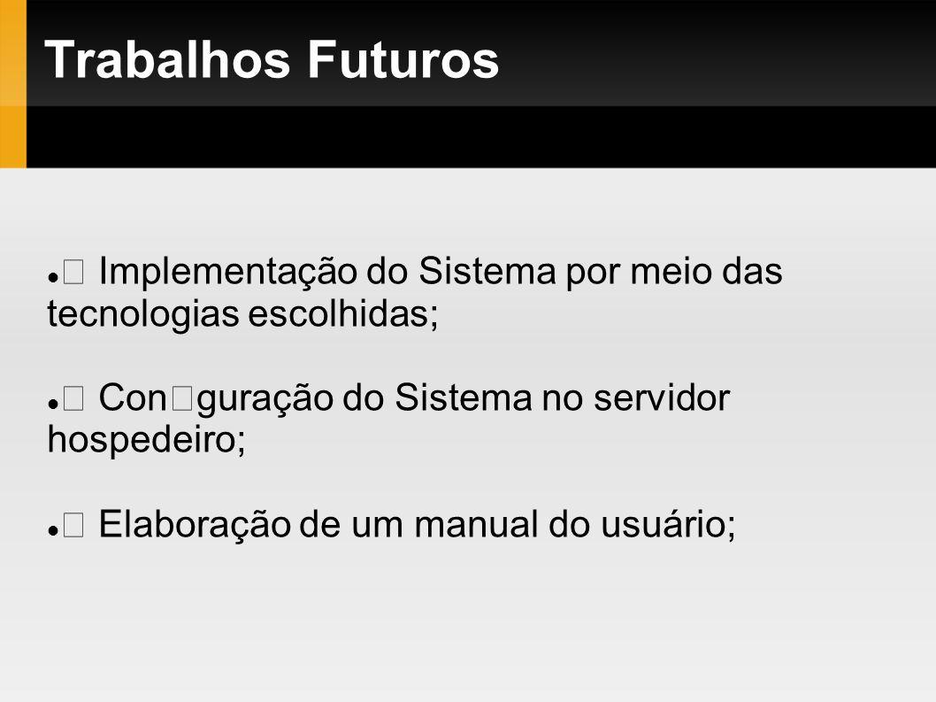 Trabalhos Futuros  Implementação do Sistema por meio das tecnologias escolhidas;  Conguração do Sistema no servidor hospedeiro;