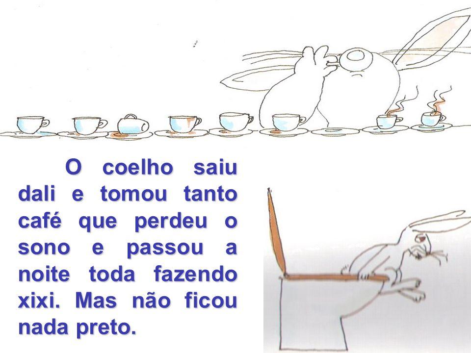 O coelho saiu dali e tomou tanto café que perdeu o sono e passou a noite toda fazendo xixi.