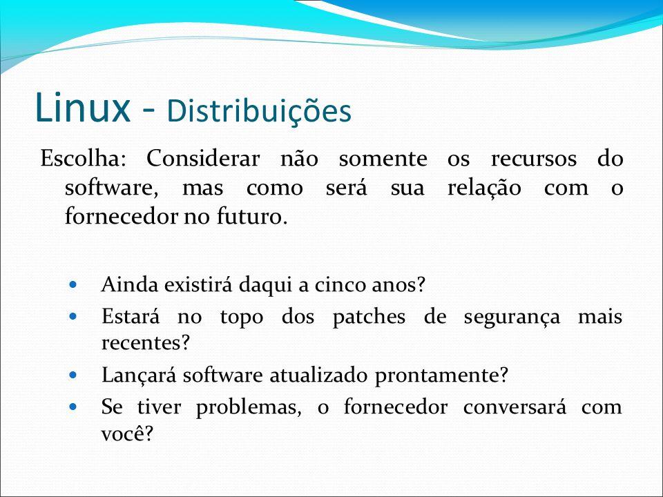 Linux - Distribuições Escolha: Considerar não somente os recursos do software, mas como será sua relação com o fornecedor no futuro.