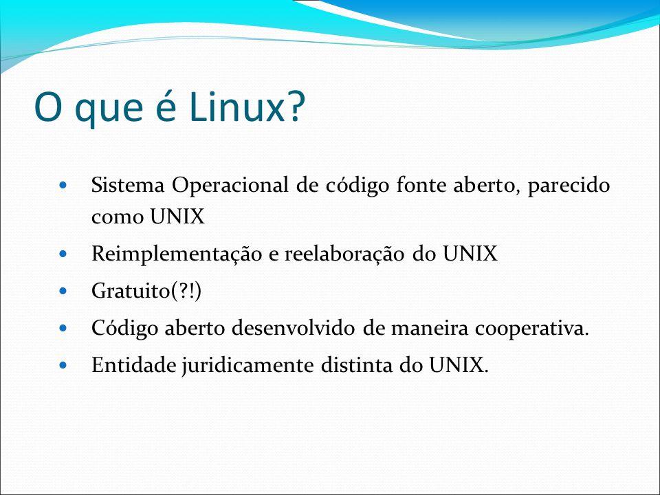O que é Linux Sistema Operacional de código fonte aberto, parecido como UNIX. Reimplementação e reelaboração do UNIX.